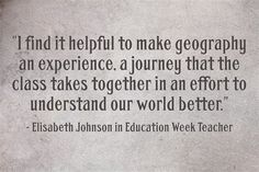 Four educators share their thoughts on teaching geography: Kelly Young, from whom I've learned more about teaching than from anyone else; Elisabeth Johnson, who is the best social studies teacher I've ever seen; middle school educator Lisa Butler; and Matt Podbury, who teaches Geography at an International School in France.