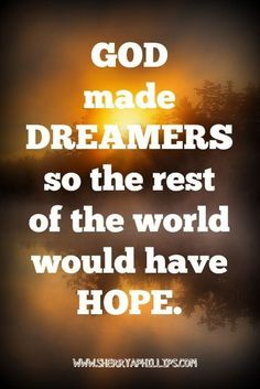God made DREAMERS so the rest of the world would have HOPE. More Words of Wisdom at http://www.sherryaphillips.com #Abundance #Motivation #Success #Faith #Purpose #Passion #Positive #Inspiration