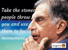 Take the stones people throw at you and use them to build a monument - Ratan tata
