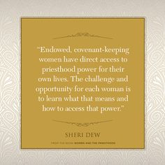 Endowed, covenant-keeping women have direct access to priesthood power for their own lives. The challenge and opportunity for each woman is to learn what that means and how to access that power. ~ Sheri Dew #BookReview Women and the Priesthood #LDSquote #deseretbook