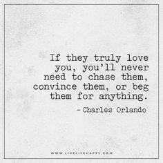 If they truly love you, you'll never need to chase them, convince them, or beg them for anything. - Charles Orlando
