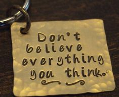 Don't Believe Everything You Think-- Hand Stamped Key Chain