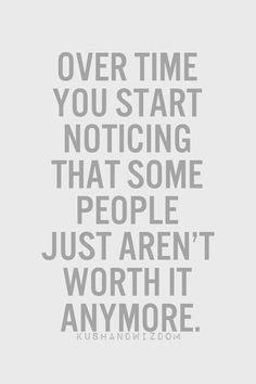 Over time you start noticing that some people just aren't worth it anymore.