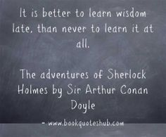 It is better to learn wisdom late, than never to learn it at all.  The adventures of Sherlock Holmes by Sir Arthur Conan Doyle