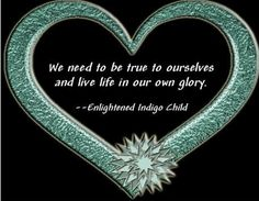 We need to be true to ourselves and live life in our own glory. _enlightened Indigo Child Read a bit of the book at Amazon. http://www.amazon.com/Enlightened-Indigo-Child-Personal-Flourishing/dp/1477455396/ref=sr_1_3?s=books&ie=UTF8&qid=1393190972&sr=1-3&keywords=idelle+brand