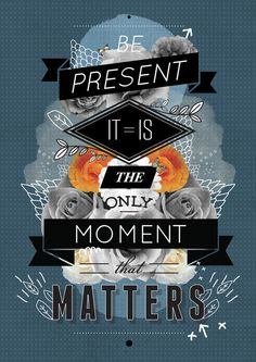 be present it is the only moment that matters