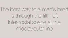 Best way to a man's heart is through the fifth left intercostal space at the midclavicular line.   TRUE STORY.