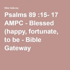 Psalms 89 :15- 17 AMPC - Blessed (happy, fortunate, to be - Bible Gateway