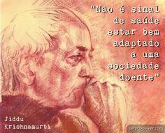 Não é sinal de saúde estar bem adaptado a uma sociedade doente. (Jiddu Krishnamurti)