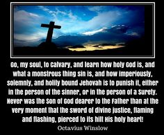 Go, my soul, to Calvary, and learn how holy God is, and what a monstrous thing sin is, and how imperiously, solemnly, and holily bound Jehovah is to punish it, either in the person of the sinner, or in the person of a Surety. Never was the Son of God dearer to the Father than at the very moment that the sword of divine justice, flaming  and flashing, pierced to its hilt His holy heart! ... Octavius Winslow