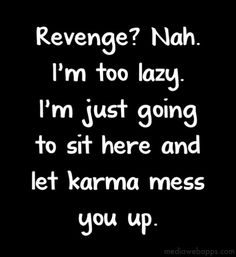 Revenge? Nah. I'm too lazy. I'm just going to sit here and let karma mess you up.