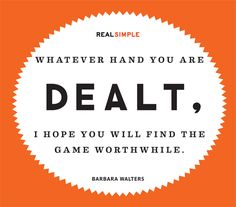 """""""Whatever hand you are dealt, I hope you will find the game worthwhile."""" —Barbara Walters"""