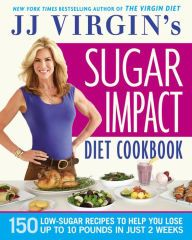 JJ Virgin's Sugar Impact Diet Cookbook: 150 Low-Sugar Recipes to Help You Lose Up to 10 Pounds in Just 2 Weeks by J.J. Virgin