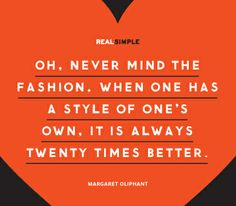 """Oh, never mind the fashion. When one has a style of one's own, it is always twenty times better."" —Margaret Oliphant #quotes"