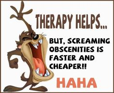 Therapy? I don't need no stinking therapy! This could go for both Mental & Physical! Lol!
