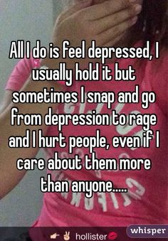 All I do is feel depressed, I usually hold it but sometimes I snap and go from depression to rage and I hurt people, even if I care about them more than anyone.....