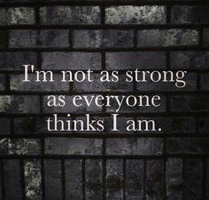 I'm not as strong as everyone thinks I am.