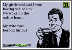 My girlfriend and I were having sex so loud we woke up the  entire house.My wife was beyond furious. #ecard #LOL #funny #hilarious #humor #joke #haha #ecards #relationships #marriage #divorce #cheating #infidelity #breakup #adultery