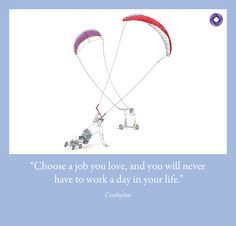"""""""Choose a job you love, and you will never have to work a day in your life."""" Confucius"""