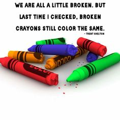 We are all a little broken. But last time I checked, broken crayons still color the Same. -Zig Ziglar