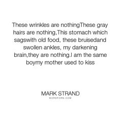 """Mark Strand - """"These wrinkles are nothingThese gray hairs are nothing,This stomach which sagswith..."""". poetry, time, ageing"""