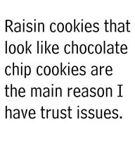 raisin cookies that look like chocolate chip cookies are the main reason I have trust issues. (I actually like raisins in cookies, but think this is pretty funny) I Smile, Make Me Smile, Great Quotes, Quotes To Live By, Awesome Quotes, Inspiring Quotes, Wise Quotes, Genius Quotes, Story Quotes