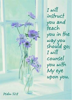 """""""I will instruct you and teach you in the way you should go; I will counsel you with My eye upon you."""" Psalm 32:8"""