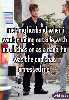 I met my husband when i went running outside with no clothes on as a dare. He was the cop that arrested me.