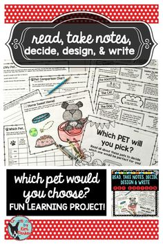 $ In Read, Take Notes, Decide, Design, and Write... Pet Edition students are asked to choose a pet. Students read passages (dog, cat, goldfish, rabbit, and hamster) and take notes. Then they have to decide which pet they would choose and explain their choice. Students then decorate and design pet accessories. They will also write a persuasive letter to someone in their family explaining why they would be a good pet owner and how they will take care of their pet. $
