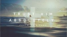 Trust Him absolutely. - Psalm 62:8