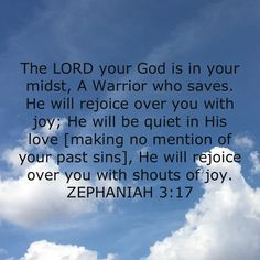 The LORD your God is in your midst, A Warrior who saves. He will rejoice over you with joy; He will be quiet in His love [making no mention of your past sins], He will rejoice over you with shouts of Prayer Quotes, Bible Verses Quotes, Bible Scriptures, Faith Quotes, Spiritual Quotes, Amplified Bible, Bible Love, A Course In Miracles, Biblical Verses