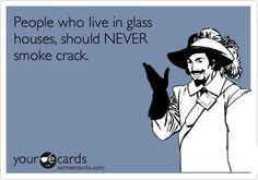 People who live in glass houses, should NEVER smoke crack.