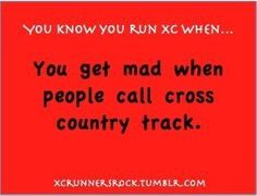 "Happens all the time. I always tell them, ""No, cross country is so much more fun than track! Track is just running around in circles."""