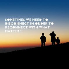 Sometimes we need to disconnect in order to reconnect with what matters