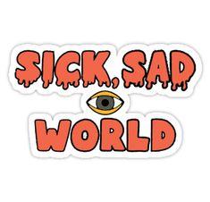 Sick, Sad World by Earth-Gnome