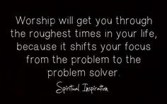 """Worship will get you through the roughest times in your life, because it shifts your focus from the problem to the problem solver."" #quote"