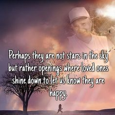 Perhaps they are not stars in the sky but rather openings where loved ones shine down to let us know they are happy <3