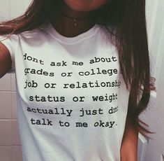 """Don't Ask Me About My Grades or College or Job or Relationship status or weight Actually Don't talk to me okay"" Shirt"