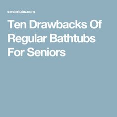 Ten Drawbacks Of Regular Bathtubs For Seniors