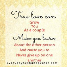 Husband Quotes:  True love can grow you as a couple, make you learn about the other person and cause you to never give up on one another.