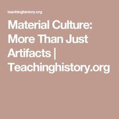 Material Culture: More Than Just Artifacts | Teachinghistory.org