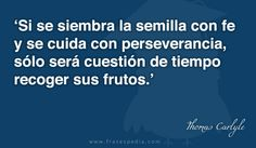 Si se siembra la semilla con fe y se cuida con perseverancia, sólo será cuestión de tiempo recoger sus frutos.