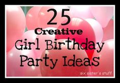25 Creative Girl Birthday Party Ideas! #girlparty #Birthday  Sixsistersstuff.com