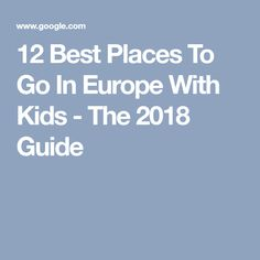 12 Best Places To Go In Europe With Kids - The 2018 Guide