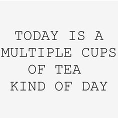 Today is a multiple cups of tea kind of day . My gals will get this one. ..lol