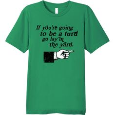 """Fibers.com funny t-shirt, """"If you're going to be a turd go lay in the yard."""""""