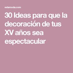 30 Ideas para que la decoración de tus XV años sea espectacular