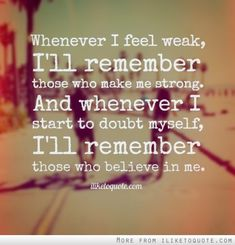 Whenever I feel weak, I'll remember those who make me strong. And whenever I start to doubt myself, I'll remember those who believe in me.