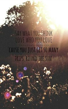 Say what you think, love who you love - cause you just get so many trips around the sun. **Wisdom quote**
