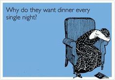 every. single. night.   I DON'T KNOW, What are YOU making for dinner?  Give me a WW meal with an ice cream chaser and I am totally happy. Plus no dishes to clean cause I ate the whole tub of ice cream. :-)